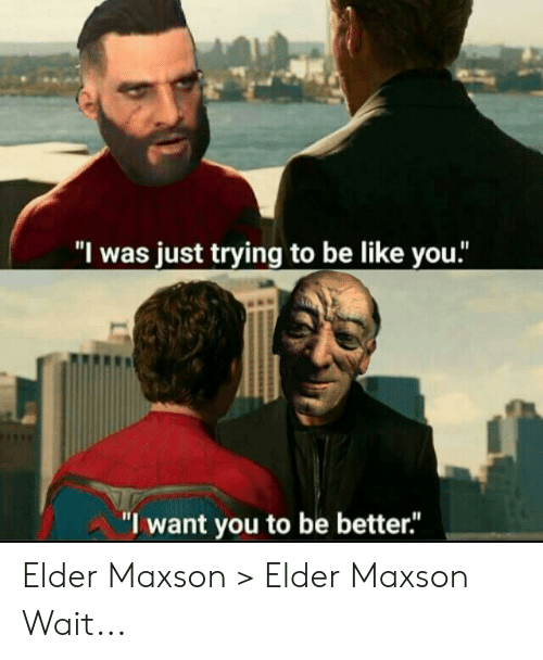 """Elder Maxson: """"l was just trying to be like you.""""  """"I want you to be better."""" Elder Maxson > Elder Maxson Wait..."""