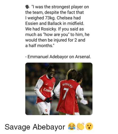 """Arsenal, Chelsea, and Memes: """"l was the strongest player on  the team, despite the fact that  I weighed 73kg. Chelsea had  Essien and Ballack in midfield  We had Rosicky. If you said as  much as how are you to him, he  would then be injured for 2 and  a half months,""""  Emmanuel Adebayor on Arsenal  osic  Fly  Emira Savage Abebayor 😂👏😮"""