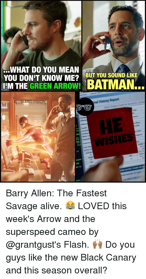 barry allen: L WHAT DO YOU MEAN  YOU DON T KNOW ME2 BUT YOU SOUND LIKE  IIM THE GREEN ARROW!  BATMAN.  nal History Report  GIBLERDAVISION  WISHES Barry Allen: The Fastest Savage alive. 😂 LOVED this week's Arrow and the superspeed cameo by @grantgust's Flash. 🙌🏾 Do you guys like the new Black Canary and this season overall?