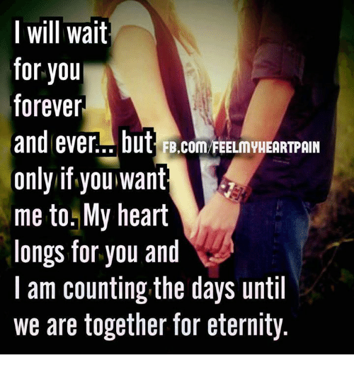 forever and ever: l will wait  for you  forever  and ever... but FB.com FEELMYHEARTPAIN  only if you want  me to. My heart  longs for you and  l am counting the days until  we are together for eternity.  VW