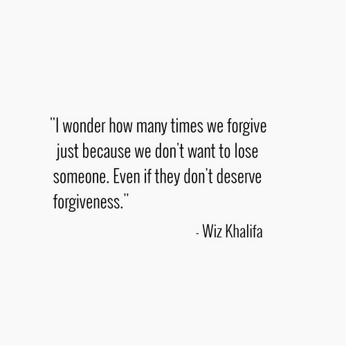 """wiz: """"l wonder how many times we forgive  just because we don't want to lose  someone. Even if they don't deserve  forgiveness.""""  Wiz Khalifa"""