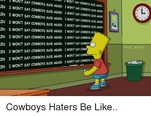 Nfl Memes Cowboys: l WONT SAY CowBoys suck AGAIN  ys SUCK AGAIN I WONT SAY COWBOYS SUCK AGAIN  IN I WONT SAY COWBOYS SUCK AGAIN I WONT SAY COWBoys suck AGAIN  IN I WONT SAy cow Boys suck AGAIN I WONT SAy cowBoys suck AGAIN  IN I WON'T SAY COWBOYS SUCK AGAIN I WONT SAY COWBOys SUC  IN I WON'T SAy COWBoys SUCK AGAIN I wONT SAy cowBoys s  IN I WON'T SAY COWBoys SUCK AGAIN I WONT SAY COWBoy  IN I WONT SAy COWBoys sucK AGAIN I WONT SAy cowBo  IN I WON'T SAY COWBOys SUCK AGAIN I WONT SAy coWBOy  I WON'T SAy COWBoys sucK AGAIN I WONT SAy cowBoys su  @NFL MEMES Cowboys Haters Be Like..