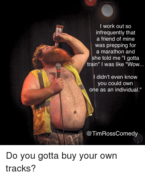 """Wow, Work, and Train: l work out so  infrequently that  a friend of mine  was prepping for  a marathon and  she told me """"I gotta  train"""" I was like """"Wow...  didn't even knovw  you could own  one as an individual.""""  @TimRossComedy Do you gotta buy your own tracks?"""