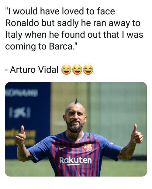 "Vidal: ""l would have loved to face  Ronaldo but sadly he ran away to  Italy when he found out that I was  coming to Barca.""  Arturo Vidal  Rakuten"