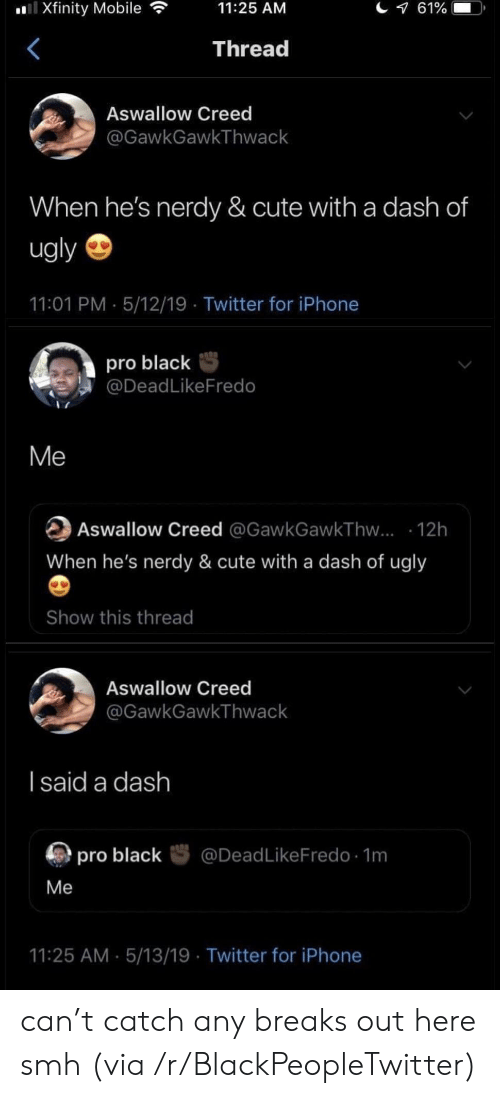 Nerdy: l Xfinity Mobile  61%  11:25 AM  Thread  Aswallow Creed  @GawkGawkThwack  When he's nerdy & cute with a dash of  ugly  11:01 PM 5/12/19 Twitter for iPhone  pro black  @DeadLikeFredo  Me  Aswallow Creed @GawkGawkThw... 12h  When he's nerdy & cute with a dash of ugly  Show this thread  Aswallow Creed  @GawkGawkThwack  I said a dash  @DeadLikeFredo 1m  pro black  Me  11:25 AM 5/13/19 Twitter for iPhone can't catch any breaks out here smh (via /r/BlackPeopleTwitter)