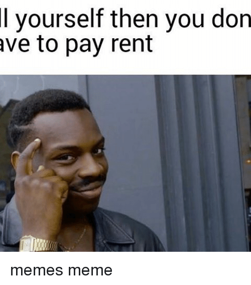 Meme, Memes, and 🤖: l yourself then you don  ave to pay rent memes meme