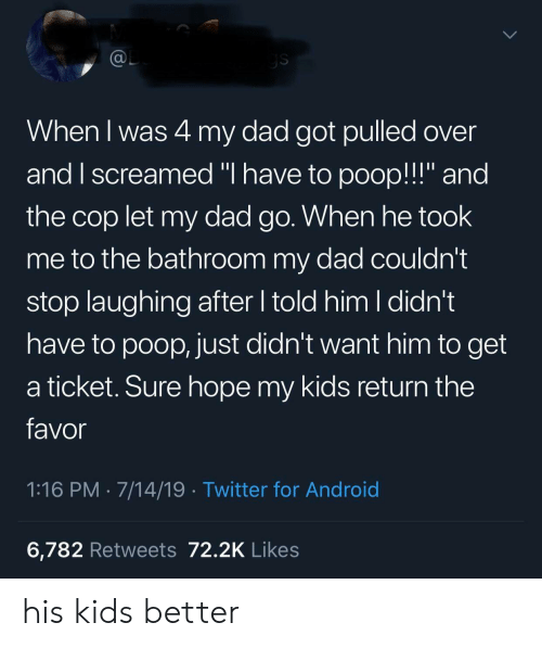 "favor: @L  ys  When I was 4 my dad got pulled over  and I screamed ""I have to poop!!!"" and  the cop let my dad go. When he took  me to the bathroom my dad couldn't  stop laughing after told him I didn't  have to poop, just didn't want him to get  a ticket. Sure hope my kids return the  favor  1:16 PM 7/14/19 Twitter for Android  6,782 Retweets 72.2K Likes his kids better"