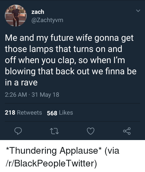 Blackpeopletwitter, Future, and Rave: l zach  @Zachtyvm  Me and my future wife gonna get  those lamps that turns on and  off when you clap, so when I'm  blowing that back out we finna be  in a rave  2:26 AM 31 May 18  218 Retweets 568 Likes <p>*Thundering Applause* (via /r/BlackPeopleTwitter)</p>