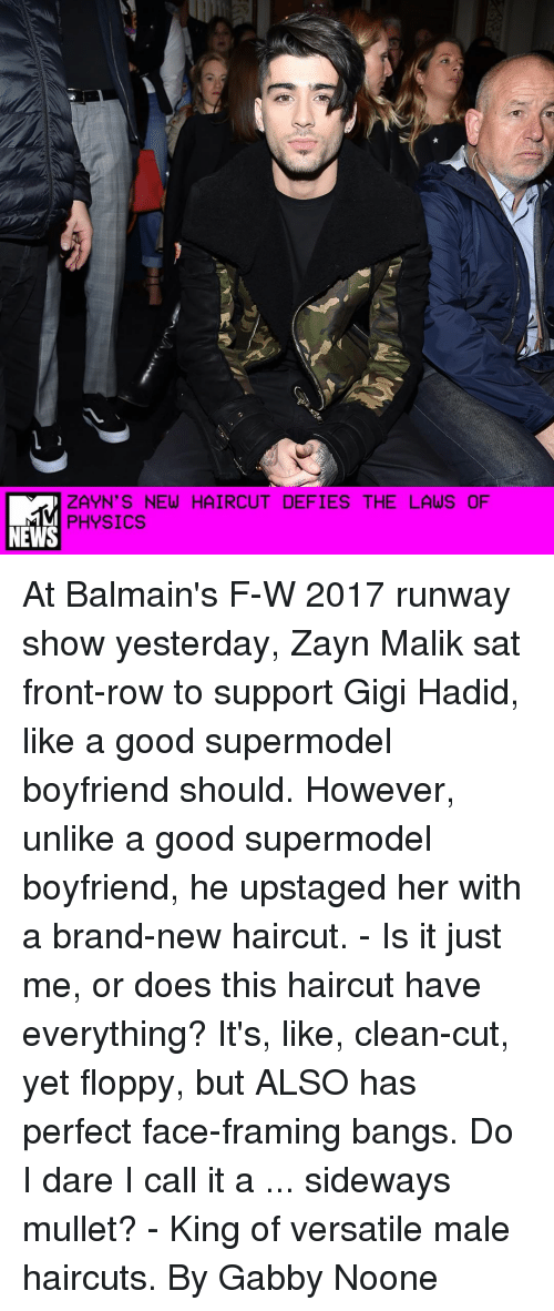 Haircut, Memes, and Zayn Malik: L  ZAYN'S NEW HAIRCUT DEFIES THE LAWS OF  PHYSICS  NEWS At Balmain's F-W 2017 runway show yesterday, Zayn Malik sat front-row to support Gigi Hadid, like a good supermodel boyfriend should. However, unlike a good supermodel boyfriend, he upstaged her with a brand-new haircut. - Is it just me, or does this haircut have everything? It's, like, clean-cut, yet floppy, but ALSO has perfect face-framing bangs. Do I dare I call it a ... sideways mullet? - King of versatile male haircuts. By Gabby Noone