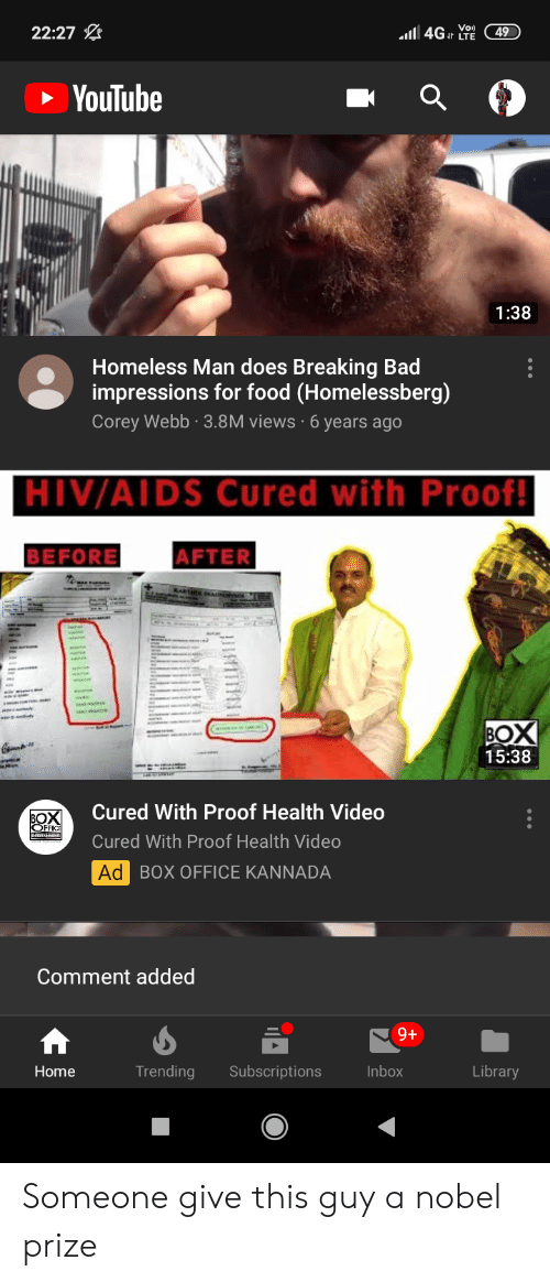 kannada: l4GIr LTE  22:27  49  YouTube  1:38  Homeless Man does Breaking Bad  impressions for food (Homelessberg)  Corey Webb 3.8M views 6 years ago  HIV/AIDS Cured with Proof!  BEFORE  AFTER  BOX  15:38  Cured With Proof Health Video  BOX  OFFIC  Cured With Proof Health Video  Ad BOX OFFICE KANNADA  Comment added  9+  Trending  Home  Subscriptions  Inbox  Library Someone give this guy a nobel prize