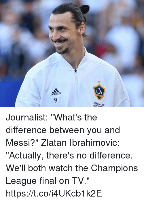 "Zlatan Ibrahimovic: LA  adidas  HERBALIFE  NUTRIT Journalist: ""What's the difference between you and Messi?""  Zlatan Ibrahimovic: ""Actually, there's no difference. We'll both watch the Champions League final on TV."" https://t.co/i4UKcb1k2E"