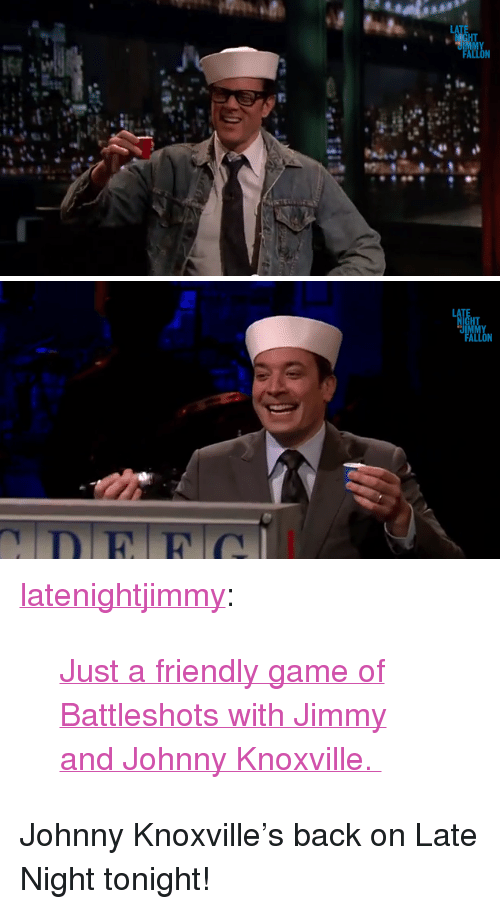 """Battleshots: LA  ALL <p><a class=""""tumblr_blog"""" href=""""http://latenightjimmy.tumblr.com/post/64859739512/just-a-friendly-game-of-battleshots-with-jimmy-and"""" target=""""_blank"""">latenightjimmy</a>:</p> <blockquote> <p><a href=""""http://www.youtube.com/watch?v=zHiWiTBac4c"""" target=""""_blank"""">Just a friendly game of Battleshots with Jimmy and Johnny Knoxville.</a></p> </blockquote> <p>Johnny Knoxville&rsquo;s back on Late Night tonight!</p>"""