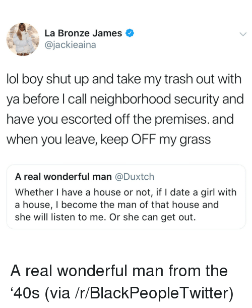 Shut Up And Take: La Bronze James  @jackieaina  lol boy shut up and take my trash out with  ya before l call neighborhood security and  have you escorted off the premises. and  when you leave, keep OFF my grass  A real wonderful man @Duxtch  Whether I have a house or not, if I date a girl with  a house, I become the man of that house and  she will listen to me. Or she can get out. <p>A real wonderful man from the '40s (via /r/BlackPeopleTwitter)</p>