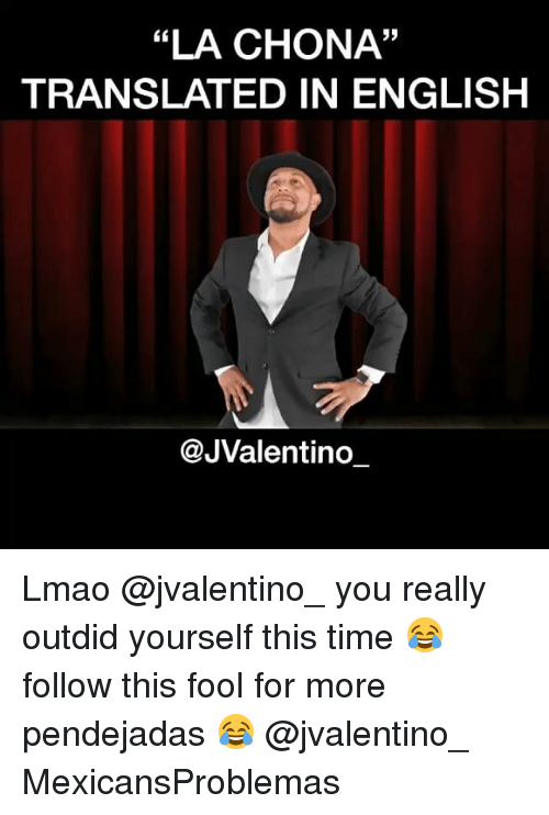 "Pendejadas: ""LA CHONA""  TRANSLATED IN ENGLISH  @JValentino Lmao @jvalentino_ you really outdid yourself this time 😂 follow this fool for more pendejadas 😂 @jvalentino_ MexicansProblemas"