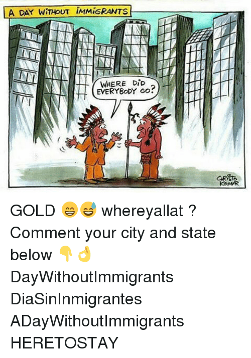 Memes, 🤖, and Gold: LA DAY WITHOUT IMMiGRANTS  WHERE DiD  EVERYBODY GO?  KOMARI GOLD 😁😅 whereyallat ? Comment your city and state below 👇👌 DayWithoutImmigrants DiaSinInmigrantes ADayWithoutImmigrants HERETOSTAY