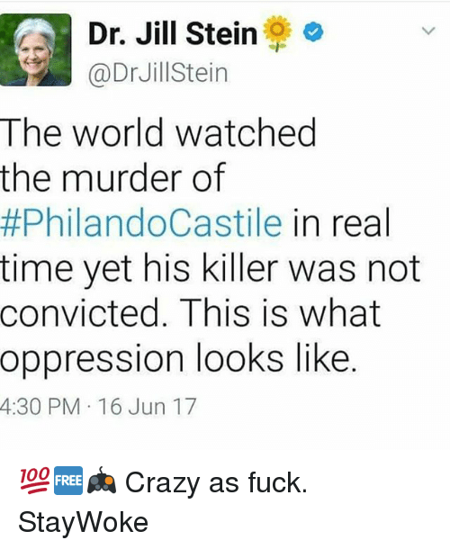 Crazy, Memes, and Fuck: LA Dr. Jill Stein  @Dr Jill ein  The world watched  the murder of  #PhilandoCastile in real  time yet his killer was not  convicted. This is what  oppression looks like  4:30 PM 16 Jun 17 💯🆓🎮 Crazy as fuck. StayWoke