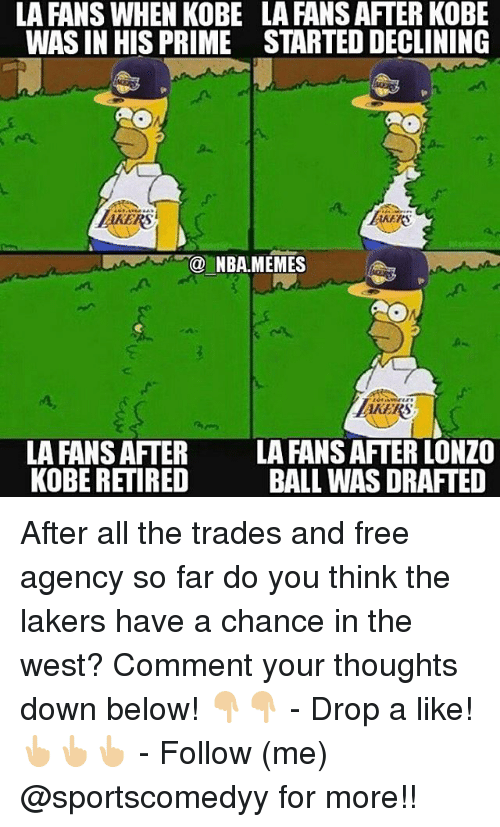 Los Angeles Lakers, Memes, and Nba: LA FANS WHEN KOBE  WAS IN HIS PRIME  LA FANS AFTER KOBE  STARTED DECLINING  RS  KEKS  NBA.MEMES  AKERS  AKERS  LA FANS AFTER  KOBE RETIRED  LA FANS AFTER LONZO  BALL WAS DRAFTED After all the trades and free agency so far do you think the lakers have a chance in the west? Comment your thoughts down below! 👇🏼👇🏼 - Drop a like!👆🏼👆🏼👆🏼 - Follow (me) @sportscomedyy for more!!