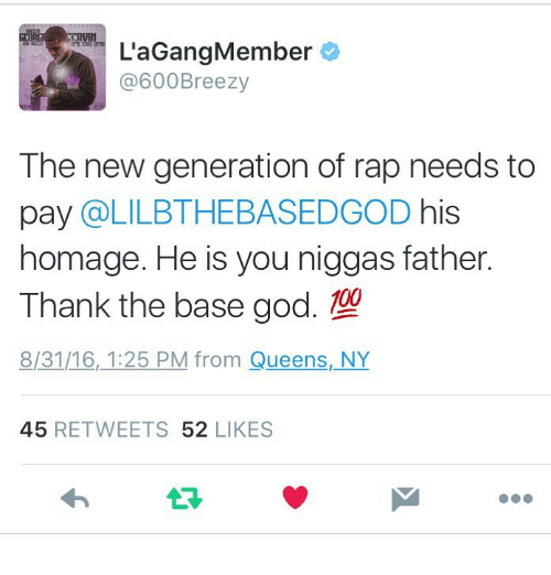 Dank, God, and Rap: La Gang Member  @600 Breezy  The new generation of rap needs to  pay  a LILBTHE BASEDGOD  his  homage. He is you niggas father.  Thank the base god. 109  8131/16, 1:25 PM from Queens, NY  45  RETWEETS  52  LIKES
