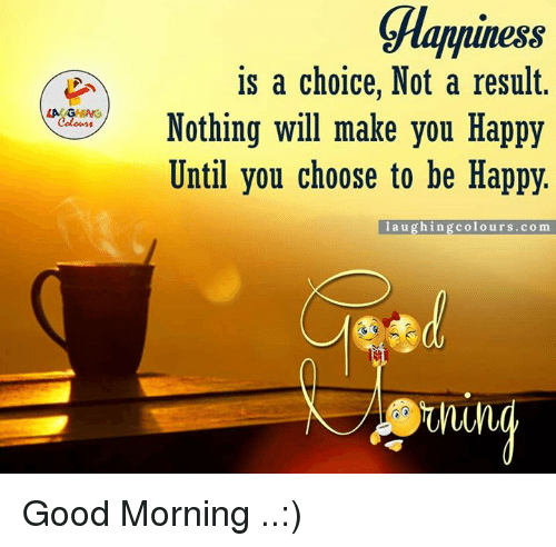 Good, Happy, and Happiness: LA GHING  ess  is a choice, Not a result.  Nothing will make you Happy  Until you choose to be Happy.  laughing colo urs .com Good Morning ..:)