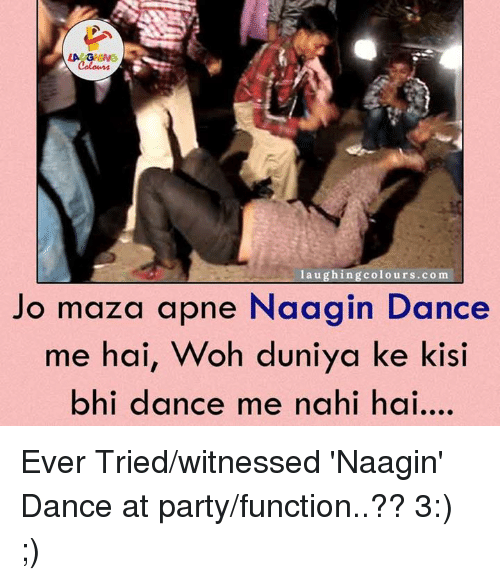 Dancing, Party, and Dance: LA GHING  laughing colours.com  Jo maza apne Naa gin Dance  me hai, Woh duniya ke kisi  bhi dance me nahi hai Ever Tried/witnessed 'Naagin' Dance at party/function..?? 3:) ;)