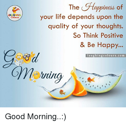 Life, Good, and Happy: LA GHNG  The  C Ftappiness of  your life depends upon the  quality of your thoughts.  So Think Positive  & Be Happy...  l a u ghi ngcolours .com Good Morning..:)