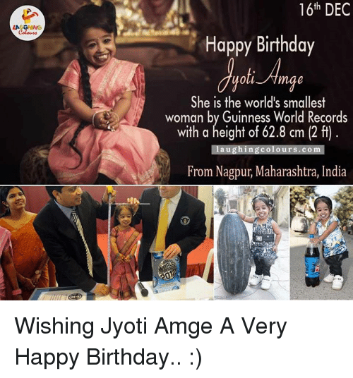 maharashtra: LA GRING  16th DEC  Happy Birthday  She is the world's smallest  woman by Guinness World Records  a height of 62.8 laughing colours.com  From Nagpur, Maharashtra, India Wishing Jyoti Amge A Very Happy Birthday.. :)