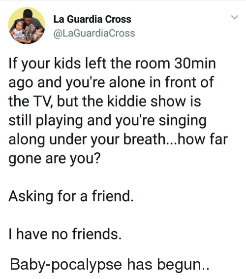 i have no friends: La Guardia Cross  @LaGuardiaCross  If your kids left the room 30min  ago and you're alone in front of  the TV, but the kiddie show is  still playing and you're singing  along under your breath...how far  gone are you?  Asking for a friend  I have no friends, Baby-pocalypse has begun..