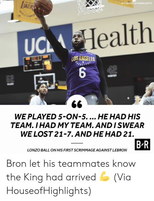Lonzo Ball: LA  H/THOUSE OF HIGHLIGHTS  Health  UCL  ANGELES  52  WE PLAYED 5-ON-5... HE HAD HIS  TEAM. I HAD MY TEAM. AND ISWEAR  WE LOST 21-7.AND HE HAD 21.  B R  LONZO BALL ON HIS FIRST SCRIMMAGE AGAINST LEBRON Bron let his teammates know the King had arrived 💪 (Via HouseofHighlights)