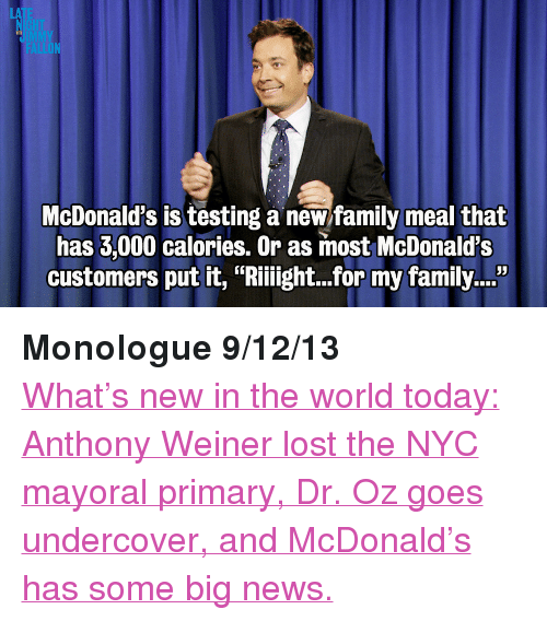 """Dr Oz: LA  JIMM  McDonald's is testing a new family meal that  has 3,000 calories. Or as most McDonald's  customers put it, """"Riiight...for my family...""""  35 <p><strong>Monologue 9/12/13</strong></p> <p><a href=""""http://www.latenightwithjimmyfallon.com/blogs/2013/09/monologue-dr-oz-goes-undercover-weiner-loses-primary/"""" target=""""_blank"""">What&rsquo;s new in the world today: Anthony Weiner lost the NYC mayoral primary, Dr. Oz goes undercover, and McDonald&rsquo;s has some big news.</a></p>"""