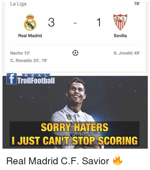 Football, Memes, and Real Madrid: La Liga  78  Real Madrid  Sevilla  S. Jovetic 49'  Nacho 10'  C. Ronaldo 23', 78'  R E A L  LT Troll Football  SORRY HATERS  JUST CANT STOP SCORING Real Madrid C.F. Savior 🔥