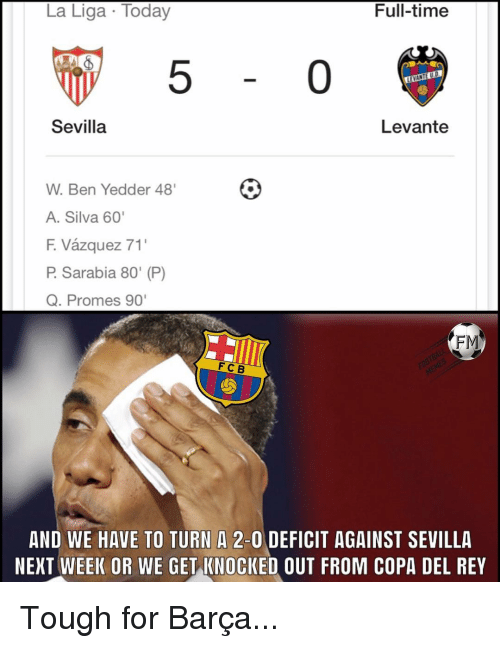 """knocked out: La Liga Today  Full-timee  5  0  Sevilla  Levante  W. Ben Yedder 48'  A. Silva 60'  F. Vázquez 71'  P. Sarabia 80"""" (P)  Q. Promes 90  FM  FC B  AND WE HAVE TO TURN A 2-0 DEFICIT AGAINST SEVILLA  NEXT WEEK OR WE GET KNOCKED OUT FROM COPA DEL REY Tough for Barça..."""