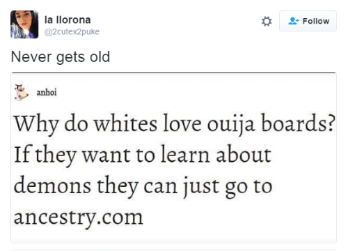 Boards: la llorona  Follow  @2cutex2puke  Never gets old  anhoi  Why do whites love ouija boards?  If they want to learn about  demons they can just go to  ancestry.com