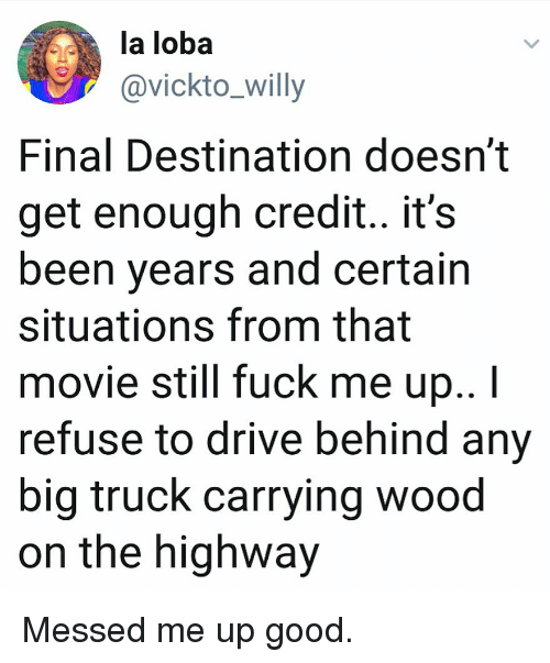 Final Destination: la loba  @vickto_willy  Final Destination doesn't  get enough credit.. it's  been years and certain  situations from that  movie still fuck me up..I  refuse to drive behind any  big truck carrying wood  on the highway Messed me up good.
