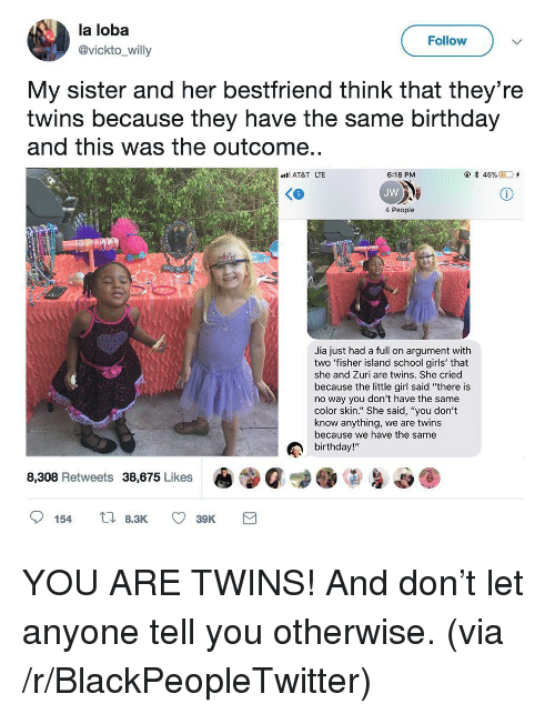 """jia: la loba  @vickto_willy  Follow  My sister and her bestfriend think that they're  twins because they have the same birthday  and this was the outcome..  AT&T LTE  @*45 %  D'+  6:18 PM  JW  4 People  Jia just had a full on argument with  two 'fisher island school girls' that  she and Zuri are twins. She cried  because the little girl said """"there is  no way you don't have the same  color skin."""" She said, """"you don't  know anything, we are twins  because we have the same  birthday!""""  8,308 Retweets 38,675 Likes <p>YOU ARE TWINS! And don&rsquo;t let anyone tell you otherwise. (via /r/BlackPeopleTwitter)</p>"""