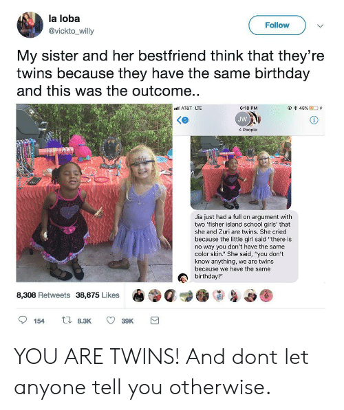 """jia: la loba  @vickto_willy  Follow  My sister and her bestfriend think that they're  twins because they have the same birthday  and this was the outcome..  AT&T LTE  @*45 %  D'+  6:18 PM  JW  4 People  Jia just had a full on argument with  two 'fisher island school girls' that  she and Zuri are twins. She cried  because the little girl said """"there is  no way you don't have the same  color skin."""" She said, """"you don't  know anything, we are twins  because we have the same  birthday!""""  8,308 Retweets 38,675 Likes YOU ARE TWINS! And dont let anyone tell you otherwise."""