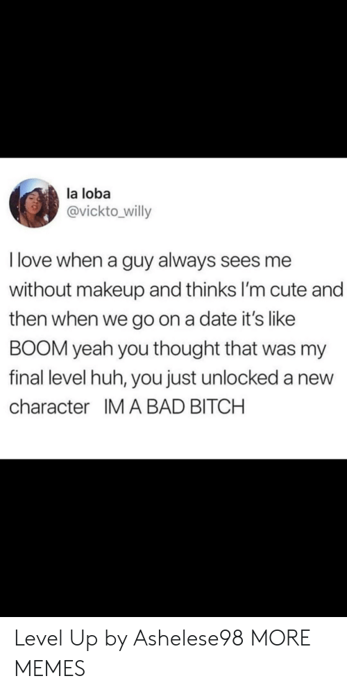 im cute: la loba  @vickto willy  I love when a guy always sees me  without makeup and thinks I'm cute and  then when we go on a date it's like  BOOM yeah you thought that was my  final level huh, you just unlocked a new  character IM A BAD BITCH Level Up by Ashelese98 MORE MEMES