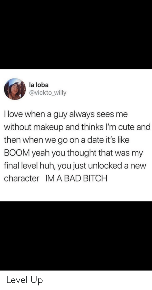 im cute: la loba  @vickto willy  I love when a guy always sees me  without makeup and thinks I'm cute and  then when we go on a date it's like  BOOM yeah you thought that was my  final level huh, you just unlocked a new  character IM A BAD BITCH Level Up