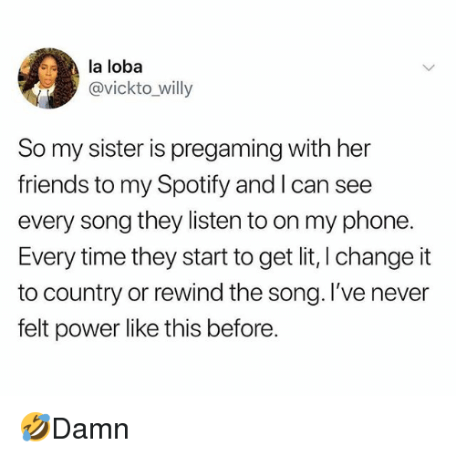 Friends, Lit, and Memes: la loba  @vickto_willy  So my sister is pregaming with her  friends to my Spotify and l can see  every song they listen to on my phone.  Every time they start to get lit, I change it  to country or rewind the song. I've never  felt power like this before. 🤣Damn