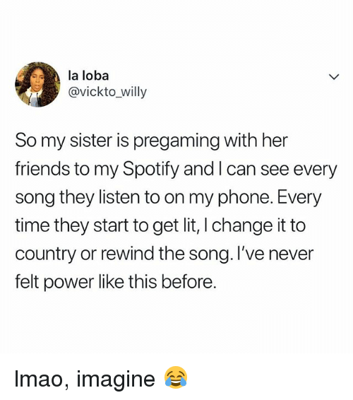 Friends, Lit, and Lmao: la loba  @vickto_willy  So my sister is pregaming with her  friends to my Spotify and I can see every  song they listen to on my phone. Every  time they start to get lit, I change it to  country or rewind the song. l've never  felt power like this before. lmao, imagine 😂