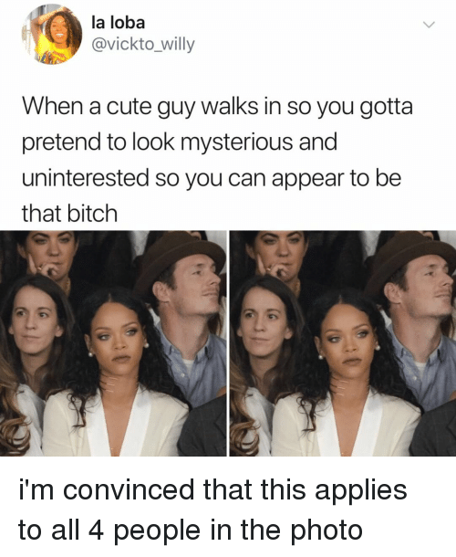 Bitch, Cute, and Relatable: la loba  @vickto_willy  When a cute guy walks in so you gotta  pretend to look mysterious and  uninterested so you can appear to be  that bitch i'm convinced that this applies to all 4 people in the photo