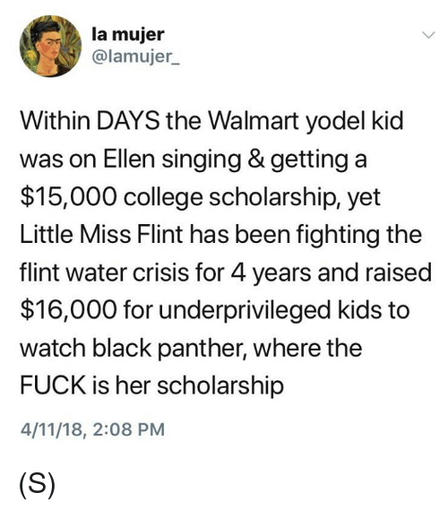 College, Singing, and Walmart: la mujer  @lamujer  Within DAYS the Walmart yodel kid  was on Ellen singing & getting a  $15,000 college scholarship, yet  Little Miss Flint has been fighting the  flint water crisis for 4 years and raised  $16,000 for underprivileged kids to  watch black panther, where the  FUCK is her scholarship  4/11/18, 2:08 PM (S)