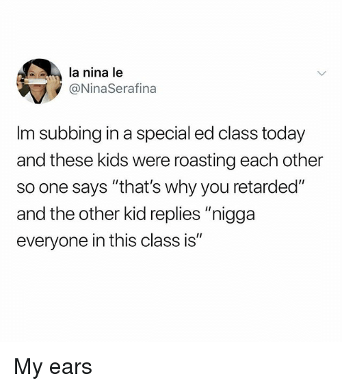 "special ed: la nina le  @NinaSerafina  Im subbing in a special ed class today  and these kids were roasting each other  so one says ""that's why you retarded""  and the other kid replies ""nigga  everyone in this class is"" My ears"