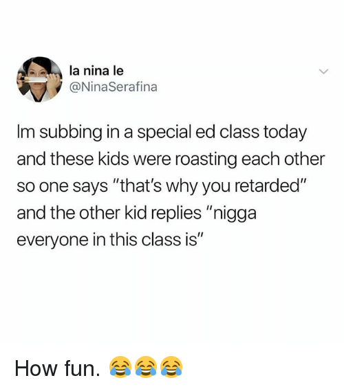 "special ed: la nina le  @NinaSerafina  Im subbing in a special ed class today  and these kids were roasting each other  so one says ""that's why you retarded""  and the other kid replies ""nigga  everyone in this class is"" How fun. 😂😂😂"