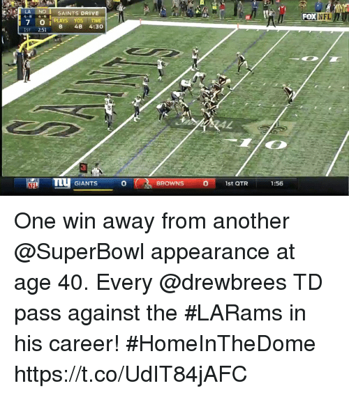 Noi: -  LA NOI SAINTS DRIVE  4-6 4-6  -I.'  -POK  NFL  7 O i PLAYS DS TIME  8 48 4:30  IST 2:51  TTU GIANTS  0  0  BROWNS  1st QTR  1:56 One win away from another @SuperBowl appearance at age 40.  Every @drewbrees TD pass against the #LARams in his career! #HomeInTheDome https://t.co/UdIT84jAFC