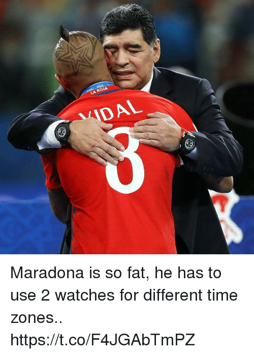 Memes, Time, and Watches: LA ROJA  IDAL Maradona is so fat, he has to use 2 watches for different time zones.. https://t.co/F4JGAbTmPZ