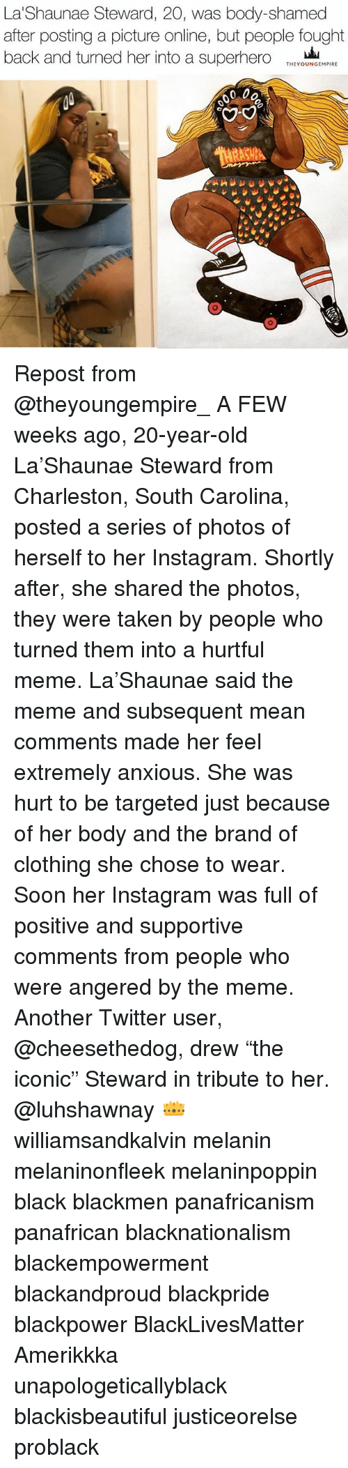 """Charleston: La Shaunae Steward, 20, was body-shamed  after posting a picture online, but people fought  back and turned her into a superhero  THEY OUNGEMPIRE  0 00 Repost from @theyoungempire_ A FEW weeks ago, 20-year-old La'Shaunae Steward from Charleston, South Carolina, posted a series of photos of herself to her Instagram. Shortly after, she shared the photos, they were taken by people who turned them into a hurtful meme. La'Shaunae said the meme and subsequent mean comments made her feel extremely anxious. She was hurt to be targeted just because of her body and the brand of clothing she chose to wear. Soon her Instagram was full of positive and supportive comments from people who were angered by the meme. Another Twitter user, @cheesethedog, drew """"the iconic"""" Steward in tribute to her. @luhshawnay 👑 williamsandkalvin melanin melaninonfleek melaninpoppin black blackmen panafricanism panafrican blacknationalism blackempowerment blackandproud blackpride blackpower BlackLivesMatter Amerikkka unapologeticallyblack blackisbeautiful justiceorelse problack"""
