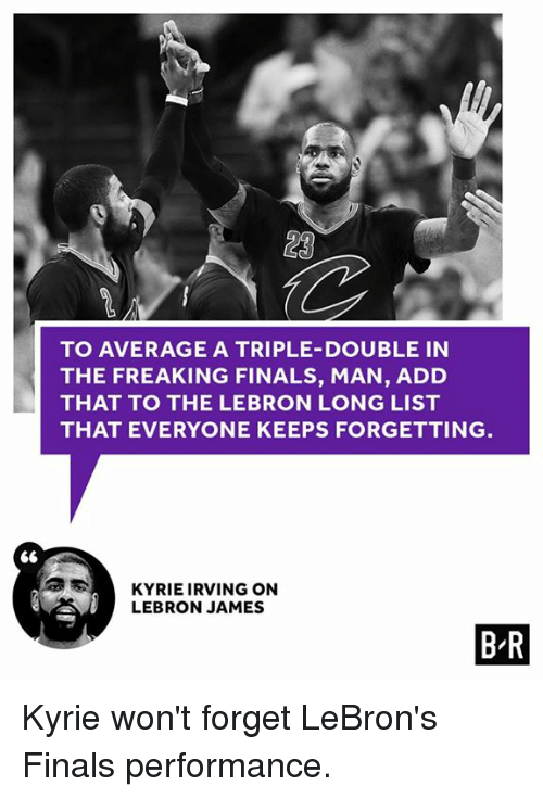 a triple double: LA  TO AVERAGE A TRIPLE-DOUBLE IN  THE FREAKING FINALS, MAN, ADD  THAT TO THE LEBRON LONG LIST  THAT EVERYONE KEEPS FORGETTING  S KYRIE IRVING ON  LEBRON JAMES  BR Kyrie won't forget LeBron's Finals performance.