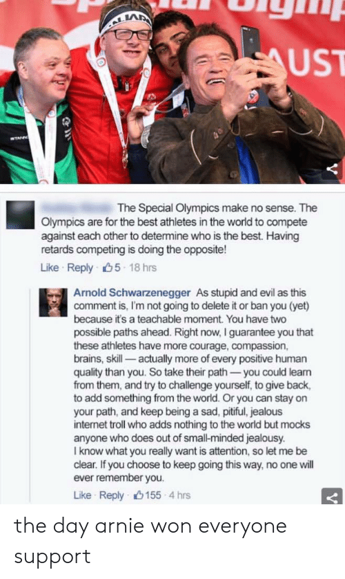 Olympics: LA  UST  The Special Olympics make no sense. The  Olympics are for the best athletes in the world to compete  against each other to determine who is the best. Having  retards competing is doing the opposite!  Like Reply 5 18 hrs  Arnold Schwarzenegger As stupid and evil as this  comment is, I'm not going to delete it or ban you (yet)  because it's a teachable moment. You have two  possible paths ahead. Right now, I guarantee you that  these athletes have more courage, compassion,  brains, skill- actually more of every positive human  quality than you. So take their path-you could leam  from them, and try to challenge yourself, to give back,  to add something from the world. Or you can stay on  your path, and keep being a sad, pitiful, jealous  internet troll who adds nothing to the world but mocks  anyone who does out of small-minded jealousy.  I know what you really want is attention, so let me be  clear. If you choose to keep going this way, no one will  ever remember you.  Like Reply山155-4 hrs the day arnie won everyone support