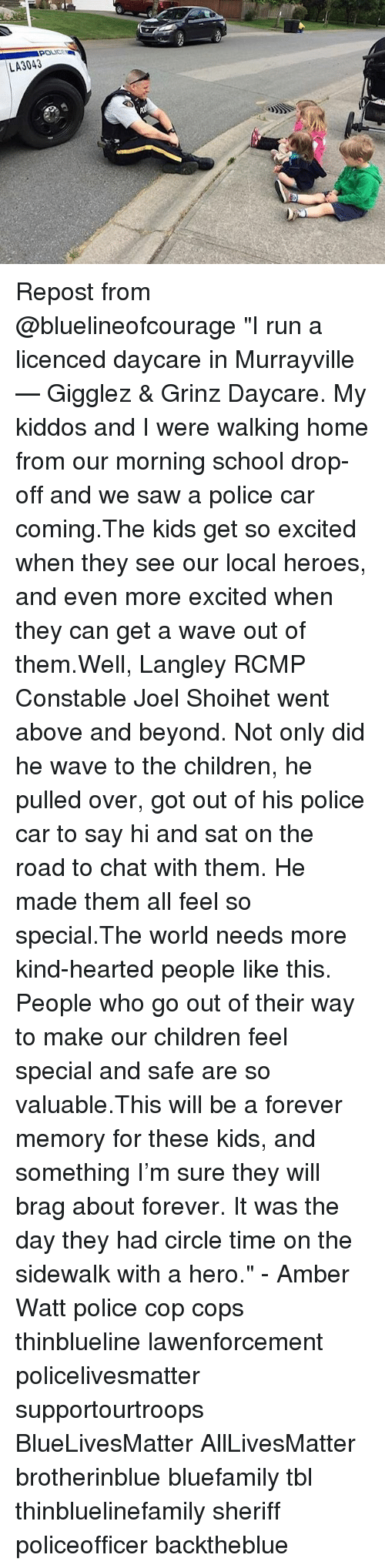 "All Lives Matter, Children, and Memes: LA3043 Repost from @bluelineofcourage ""I run a licenced daycare in Murrayville — Gigglez & Grinz Daycare. My kiddos and I were walking home from our morning school drop-off and we saw a police car coming.The kids get so excited when they see our local heroes, and even more excited when they can get a wave out of them.Well, Langley RCMP Constable Joel Shoihet went above and beyond. Not only did he wave to the children, he pulled over, got out of his police car to say hi and sat on the road to chat with them. He made them all feel so special.The world needs more kind-hearted people like this. People who go out of their way to make our children feel special and safe are so valuable.This will be a forever memory for these kids, and something I'm sure they will brag about forever. It was the day they had circle time on the sidewalk with a hero."" - Amber Watt police cop cops thinblueline lawenforcement policelivesmatter supportourtroops BlueLivesMatter AllLivesMatter brotherinblue bluefamily tbl thinbluelinefamily sheriff policeofficer backtheblue"