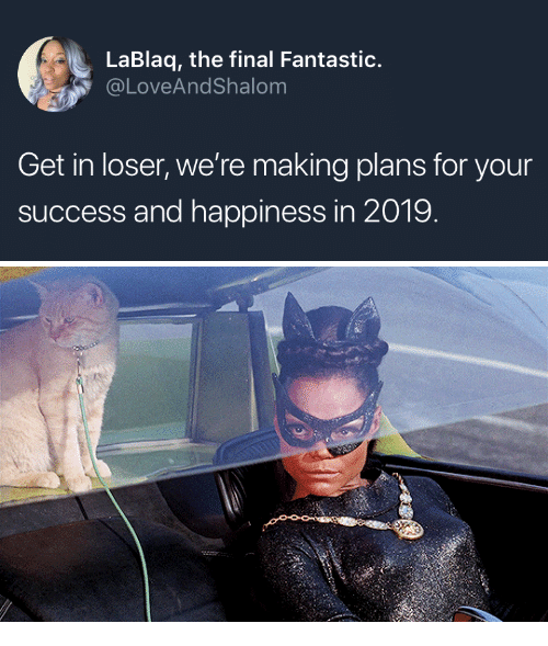 Get In Loser: LaBlaq, the final Fantastic.  @LoveAndShalom  Get in loser, we're making plans for your  success and happiness in 2019
